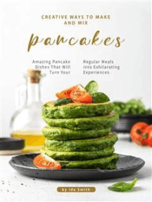 Creative Ways to Make and Mix Pancakes: Amazing Pancake Dishes That Will Turn Your Regular Meals into Exhilarating Experiences