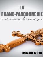 La Franc-maçonnerie rendue intelligible à ses adeptes: Édition intégrale des trois volumes : Vol. 1 : L'Apprenti - Vol. 2 : Le Compagnon - Vol. 3 : Le Maître -