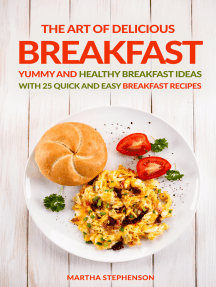 The Art of Delicious Breakfast: Yummy and Healthy Breakfast Ideas With 25 Quick and Easy Breakfast Recipes
