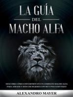 La Guía del Macho Alfa: Descubre cómo convertirte en un completo macho alfa para atraer y seducir mujeres con muy poco esfuerzo
