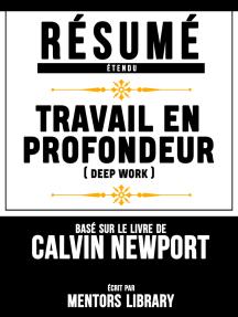 Resume Etendu: Travail Em Profondeur (Deep Work) - Base Sur Le Livre De Calvin Newport