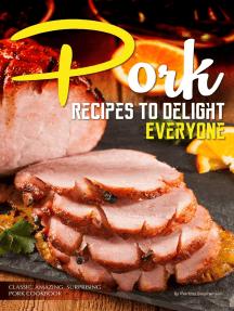 Pork Recipes to Delight Everyone: Classic, Amazing, Surprising Pork Cookbook