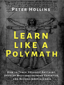Learn Like a Polymath: How to Teach Yourself Anything, Develop Multidisciplinary Expertise, and Become Irreplaceable