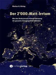 Der 2'000-Watt-Irrtum: Wie das Drohszenario Klimaerwärmung die gesamt Energiepolitik fehlleitet