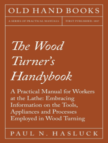 The Wood Turner's Handybook - A Practical Manual for Workers at the Lathe: Embracing Information on the Tools, Appliances and Processes Employed in Wood Turning