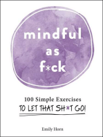 Mindful As F*ck: 100 Simple Exercises to Let That Sh*t Go!