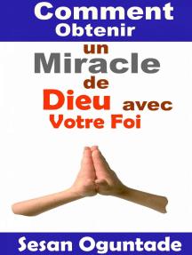 Comment Obtenir un Miracle de Dieu avec Votre Foi: RELIGION/ Vie Chrétienne/ Guerre Spirituelle/ Des études bibliques / Littérature de sagesse