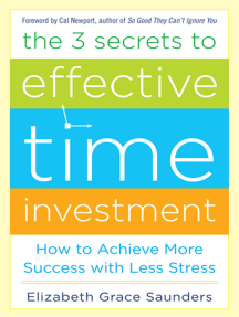 The Three Secrets to Effective Time Investment AUDIO: Foreword by Cal Newport, author of So Good They Can't Ignore You