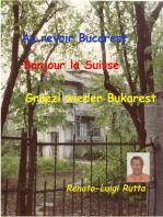 Au revoir Bucarest, Bonjour la Suisse, Grüezi wieder Bukarest