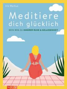 Meditiere dich glücklich: Dein Weg zu innerer Ruhe & Gelassenheit