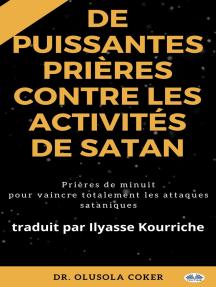 Prières Puissantes Contre Les Activités De Satan: Prières De Minuit Pour Vaincre Totalement Les Attaques Sataniques