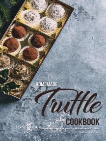 Homemade Truffle Cookbook: Techniques and Recipes for Homemade Truffles