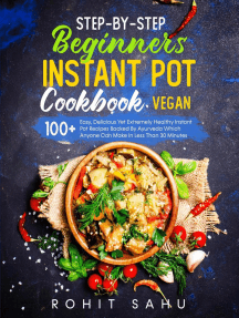 Step-By-Step Beginners Instant Pot Cookbook (Vegan): 100+ Easy Yet Extremely Healthy Instant Pot Recipes Backed By Ayurveda