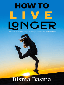 How to Live Longer: The Code to Your Amazing Life, Living Longer, Safer, and Healthier