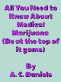 All You Need to Know About Medical Marijuana(Be at the top of your game): Medical Marijuana, Growing & Caring For the Plant, and Indoor & Outdoor Planting