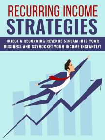 Recurring Income Strategies: Inject A Recurring Revenue Stream Into Your Business And Skyrocket Your Income Instantly!