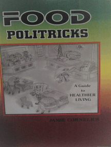 Food Politricks: A guide to healthier living: Eat to good health