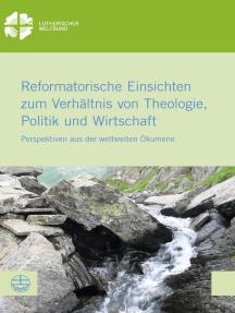 Reformatorische Einsichten zum Verhältnis von Theologie, Politik und Wirtschaft: Perspektiven aus der weltweiten Ökumene
