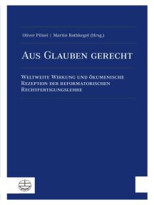 Aus Glauben gerecht: Weltweite Wirkung und ökumenische Rezeption der reformatorischen Rechtfertigungslehre