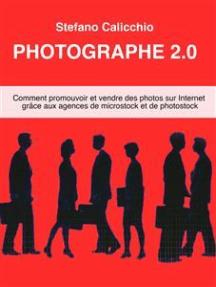 Photographe 2.0: Comment promouvoir et vendre des photos sur Internet grâce aux agences de microstock et de photostock