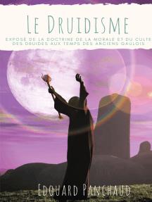 Le Druidisme: Exposé de la doctrine, de la morale, et du culte des Druides, au temps des anciens Gaulois