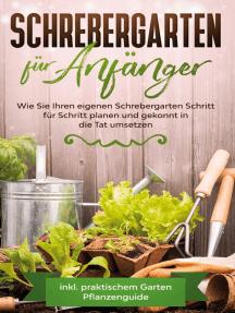 Schrebergarten für Anfänger: Wie Sie Ihren eigenen Schrebergarten Schritt für Schritt planen und gekonnt in die Tat umsetzen - inkl. praktischem Garten Pflanzenguide