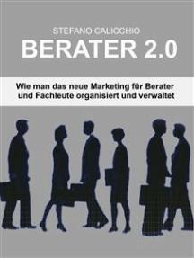 Berater 2.0: Wie man das neue Marketing für Berater und Fachleute organisiert und verwaltet