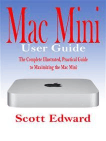 Mac Mini User Guide: The Complete Illustrated, Practical Guide to Maximizing the Mac Mini