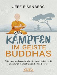 Kämpfen im Geiste Buddhas: Wie man anderen (nicht) in den Hintern tritt und durch Kampfkunst die Welt rettet