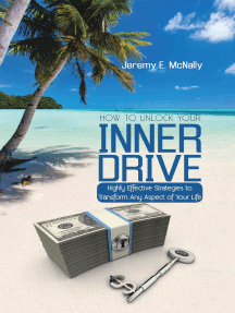 How to Unlock Your Inner Drive: Highly Effective Strategies to Transform Any Aspect of Your Life