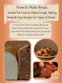 How to Make Bread: Secrets for How to Make Dough, Baking Bread & Easy Recipes for Types of Bread - A Quick Start Guide On Baking Bread and Bread Making With Easy Recipes for Homemade Bread from Banana Bread and Sourdough Bread to Cinnamon Bread Rolls