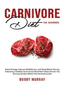 Carnivore Diet For Beginners: Boost energy, increase weight loss and sleep better now by following a healthy carnivorous meal plan! Utilize proven fat-burning secrets within this ultimate guide!