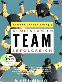 Gemeinsam im Team erfolgreich: Teamwork Teamarbeit Teampsychologie Teamentwicklung Mitabeiterführung & Motivation, kommunizieren als Teamleiter, Konflikte lösen & Ziele erreichen