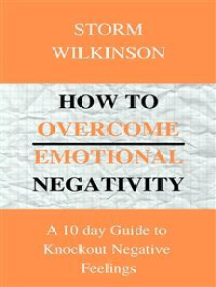 How to Overcome Emotional Negativity A 10 day Guide to Knockout Negative Feelings