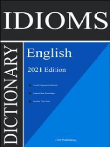 English Idioms Dictionary 2021 Edition: The Most Important and Popular English Idioms and Phrasal Verbs with Detailed Explanation and Examples [English Idioms Book 2021]