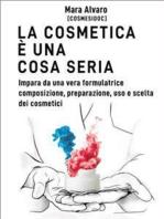 La cosmetica è una cosa seria: Impara da una vera formulatrice, composizione, preparazione, uso e scelta dei cosmetici
