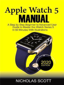 APPLE WATCH 5 MANUAL (2020 Edition): A Step by Step Beginner to Advanced User Guide to Master the iWatch Series 5 in 60 Minutes…With Illustrations.