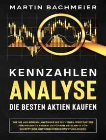 Kennzahlen-Analyse – Die besten Aktien kaufen: Wie Sie als Börsen-Anfänger die richtigen Wertpapiere für Ihr Depot finden. So führen Sie Schritt für Schritt eine Unternehmensbewertung durch