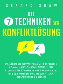 Die 7 Techniken der Konfliktlösung: Meistern Sie gewaltfreie und effektive Kommunikationsfähigkeiten, um alltägliche Konflikte am Arbeitsplatz, in Beziehungen und in wichtigen Gesprächen zu lösen