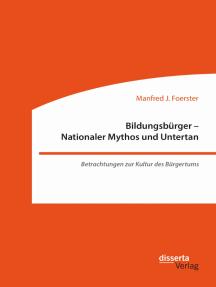Bildungsbürger - Nationaler Mythos und Untertan: Betrachtungen zur Kultur des Bürgertums