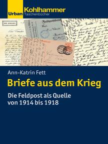 Briefe aus dem Krieg: Die Feldpost als Quelle von 1914 bis 1918