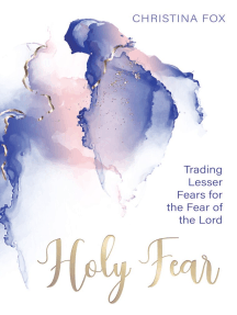 A Holy Fear: Trading Lesser Fears for the Fear of the Lord