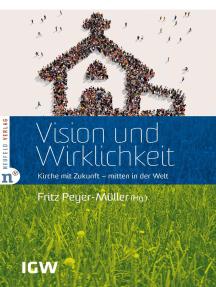 Vision und Wirklichkeit: Kirche mit Zukunft - mitten in der Welt