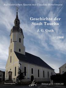 Geschichte der Stadt Taucha - Von der Zeit ihrer Gründung bis zum Jahre 1813: Auf historischen Spuren mit Claudine Hirschmann