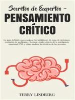 Secretos de Expertos - Pensamiento Crítico: La guía definitiva para mejorar las habilidades de toma de decisiones, resolución de problemas y lectura rápida a través de la inteligencia emocional, PNL y cómo analizar las técnicas de las personas