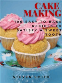 Cake Making: 100 Easy to Bake Recipes to Satisfy a Sweet Tooth