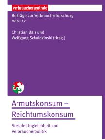 Beiträge zur Verbraucherforschung Band 12 Armutskonsum – Reichtumskonsum:: Soziale Ungleichheit und Verbraucherpolitik