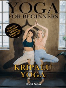 Yoga For Beginners: Kripalu Yoga: The Complete Guide to Master Kripalu Yoga; Benefits, Essentials, Asanas (with Pictures), Pranayamas, Meditation, Safety Tips, Common Mistakes, FAQs, and Common Myths