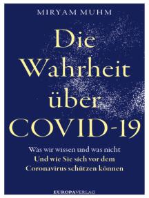 Die Wahrheit über Covid-19: Was wir wissen und was nicht. Und wie Sie sich vor dem Coronavirus schützen können