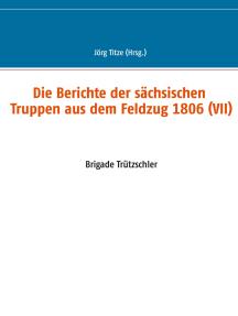 Die Berichte der sächsischen Truppen aus dem Feldzug 1806 (VII): Brigade Trützschler